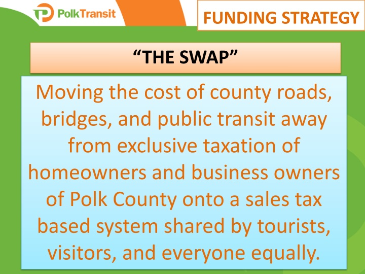 Moving the cost of county roads, bridges, and public transit away from exclusive taxation of homeowners and business owners of Polk County onto a sales tax based system shared by tourists, visitors, and everyone equally.