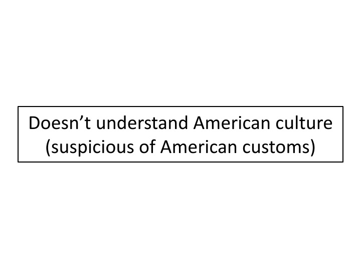 Doesn't understand American culture (suspicious of American customs)
