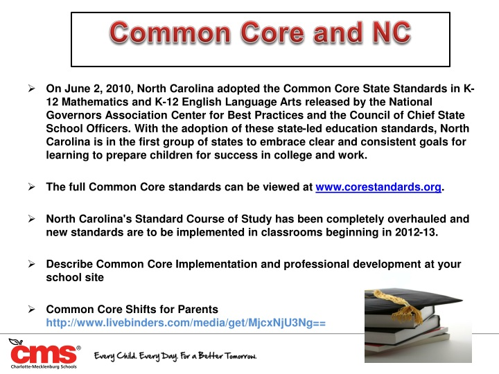 On June 2, 2010, North Carolina adopted the Common Core State Standards in K-12 Mathematics and K-12 English Language Arts released by the National Governors Association Center for Best Practices and the Council of Chief State School Officers. With the adoption of these state-led education standards, North Carolina is in the first group of states to embrace clear and consistent goals for learning to prepare children for success in college and work.