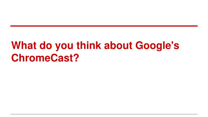 What do you think about Google's ChromeCast?