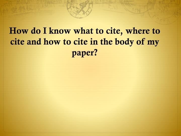 How do I know what to cite, where to cite and how to cite in the body of my paper?