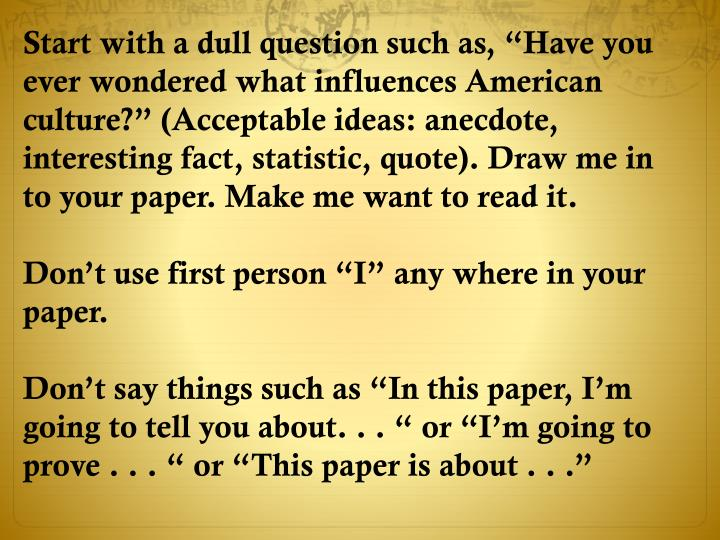 "Start with a dull question such as, ""Have you ever wondered what influences American culture?"" (Acceptable ideas: anecdote, interesting fact, statistic, quote). Draw me in to your paper. Make me want to read it."
