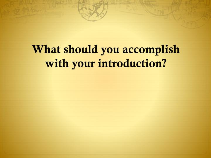 What should you accomplish with your introduction?