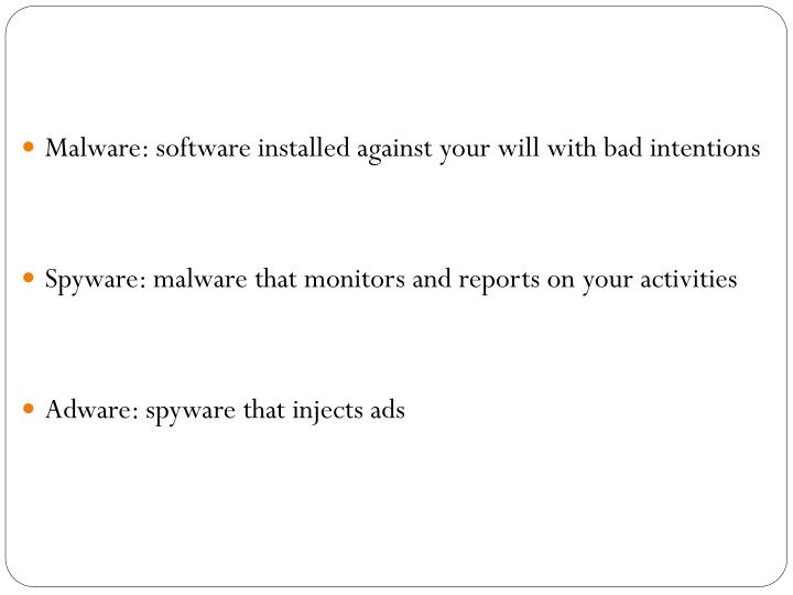Malware: software installed against your will with bad intentions