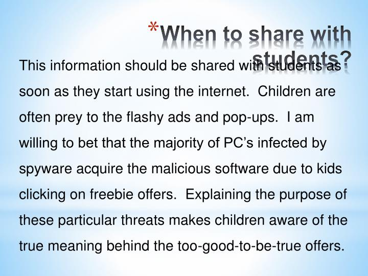 This information should be shared with students as soon as they start using the internet.  Children are often prey to the flashy ads and pop-ups.  I am willing to bet that the majority of PC's infected by spyware acquire the malicious software due to kids clicking on freebie offers.
