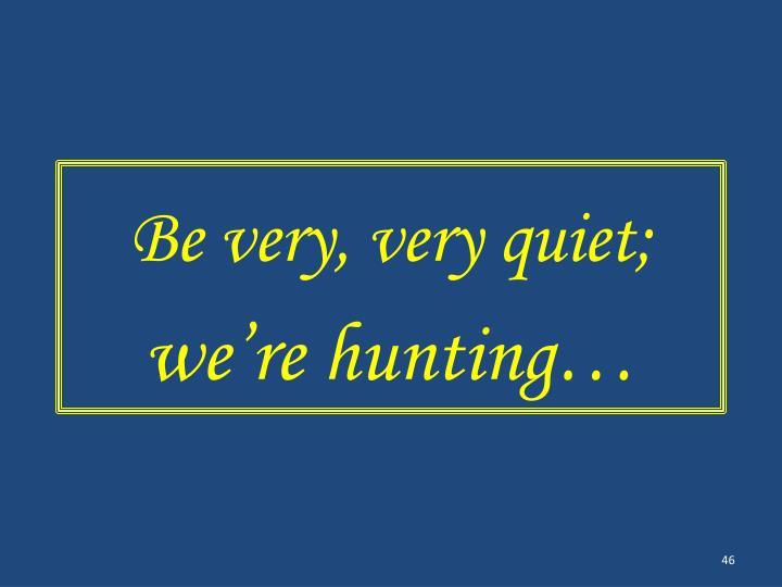 Be very, very quiet;