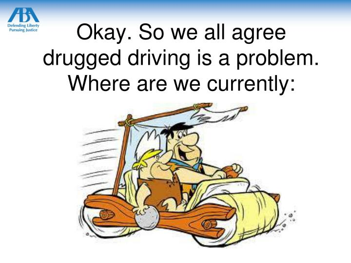 Okay. So we all agree drugged driving is a problem.