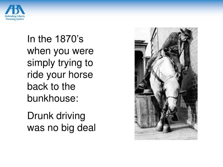 In the 1870's when you were simply trying to ride your horse back to the bunkhouse: