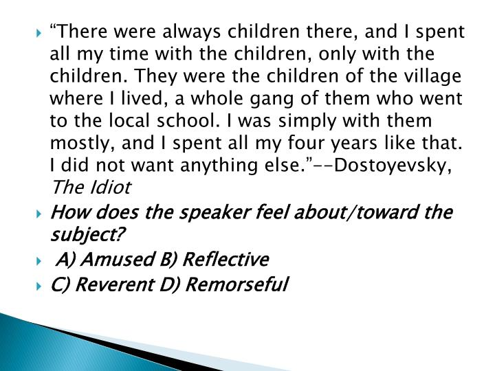 """There were always children there, and I spent all my time with the children, only with the children. They were the children of the village where I lived, a whole gang of them who went to the local school. I was simply with them mostly, and I spent all my four years like that. I did not want anything else.""--Dostoyevsky,"
