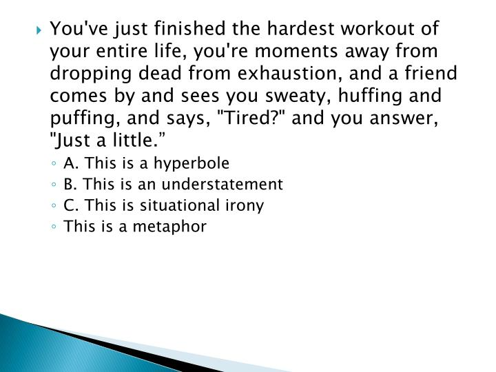 "You've just finished the hardest workout of your entire life, you're moments away from dropping dead from exhaustion, and a friend comes by and sees you sweaty, huffing and puffing, and says, ""Tired?"" and you answer, ""Just a little."""