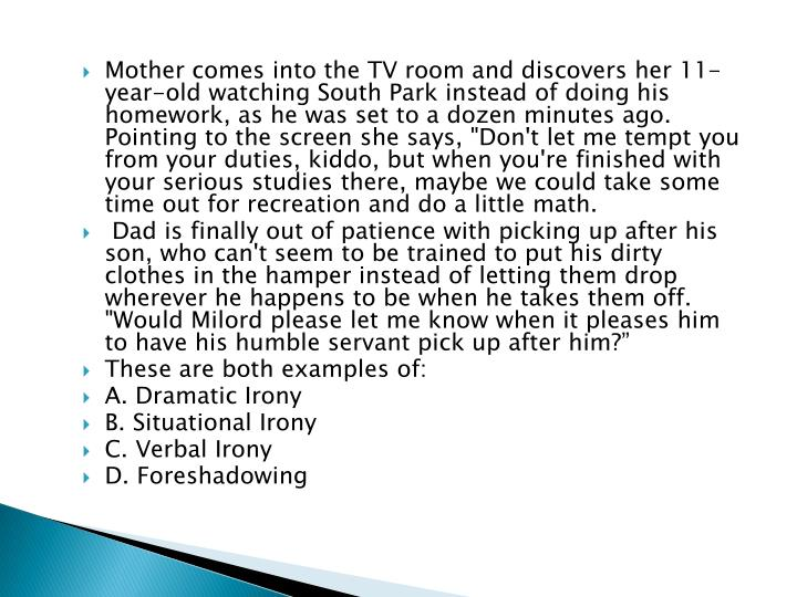 """Mother comes into the TV room and discovers her 11-year-old watching South Park instead of doing his homework, as he was set to a dozen minutes ago. Pointing to the screen she says, """"Don't let me tempt you from your duties, kiddo, but when you're finished with your serious studies there, maybe we could take some time out for recreation and do a little math."""
