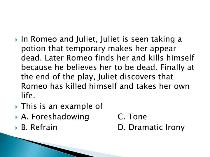 In Romeo and Juliet, Juliet is seen taking a potion that temporary makes her appear dead. Later Romeo finds her and kills himself because he believes her to be dead. Finally at the end of the play, Juliet discovers that Romeo has killed himself and takes her own life.