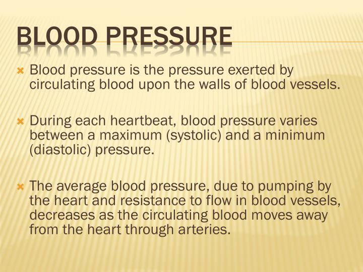 Blood pressure is the pressure exerted by circulating blood upon the walls of blood vessels.