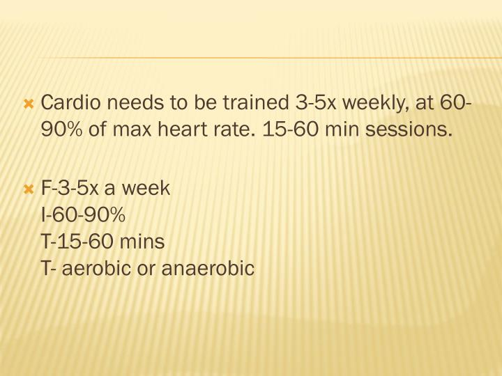 Cardio needs to be trained 3-5x weekly, at 60-90% of max heart rate. 15-60 min sessions.
