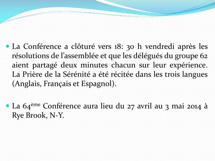 La Conférence a clôturé vers 18: 30 h vendredi après les résolutions de l'assemblée et que les délégués du groupe 62 aient partagé deux minutes chacun sur leur expérience.   La Prière de la Sérénité a été récitée dans les trois langues (Anglais, Français et Espagnol).
