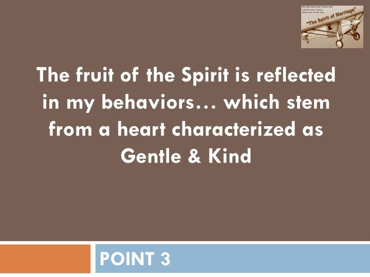The fruit of the Spirit is reflected in my behaviors… which stem from a heart characterized as Gentle & Kind