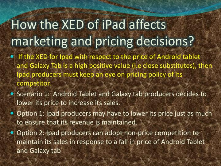 How the XED of iPad affects marketing and pricing decisions?