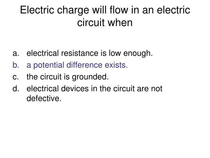 Electric charge will flow in an electric circuit when
