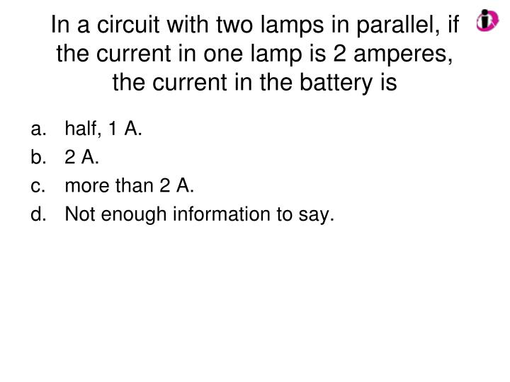 In a circuit with two lamps in parallel, if the current in one lamp is 2 amperes, the current in the battery is