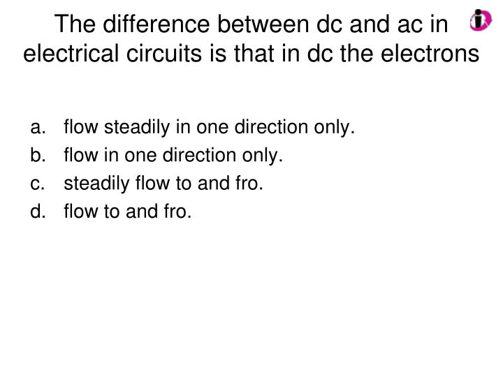 The difference between dc and ac in electrical circuits is that in dc