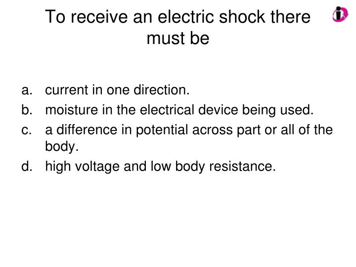 To receive an electric shock there must be