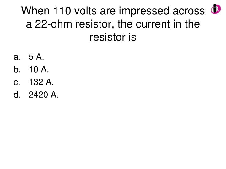 When 110 volts are impressed across a 22-ohm resistor, the current in the resistor is
