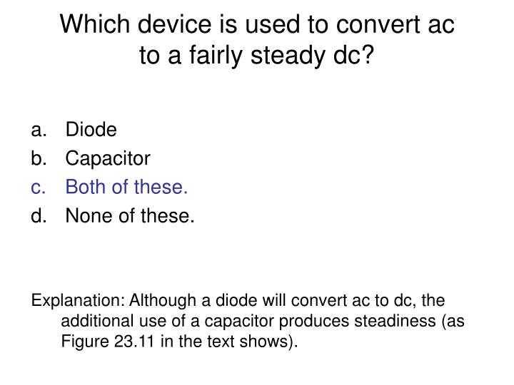 Which device is used to convert ac to a fairly steady dc?