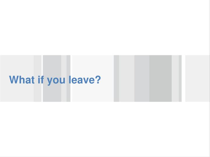 What if you leave?