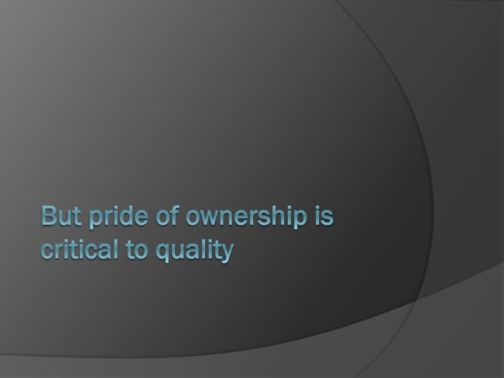But pride of ownership is critical to quality