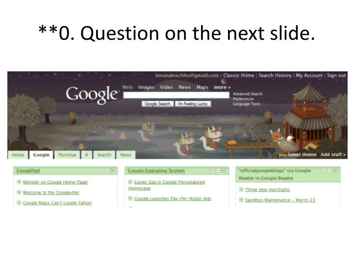 **0. Question on the next slide.