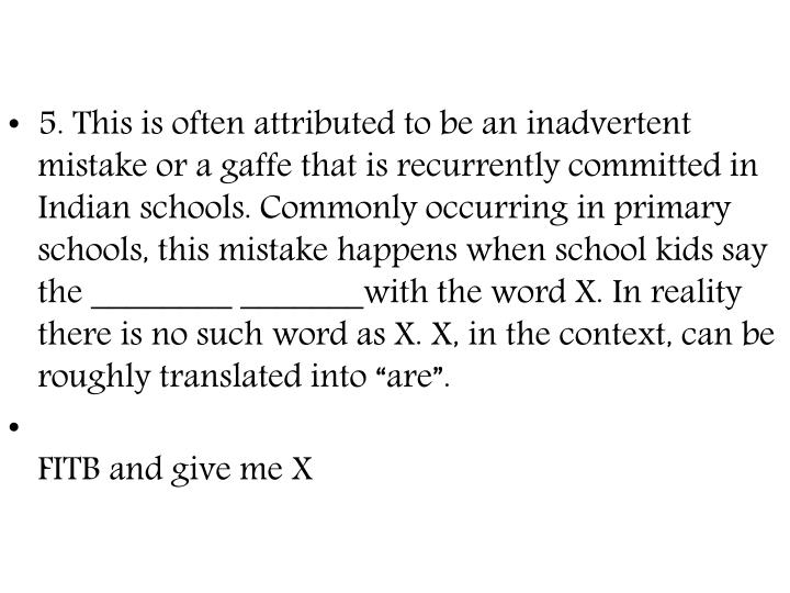 """5. This is often attributed to be an inadvertent mistake or a gaffe that is recurrently committed in Indian schools. Commonly occurring in primary schools, this mistake happens when school kids say the ________ _______with the word X. In reality there is no such word as X. X, in the context, can be roughly translated into """"are""""."""