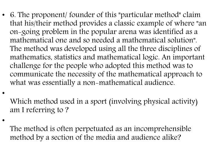 """6. The proponent/ founder of this """"particular method"""" claim that his/their method provides a classic example of where """"an on-going problem in the popular arena was identified as a mathematical one and so needed a mathematical solution"""". The method was developed using all the three disciplines of mathematics, statistics and mathematical logic. An important challenge for the people who adopted this method was to communicate the necessity of the mathematical approach to what was essentially a non-mathematical audience."""