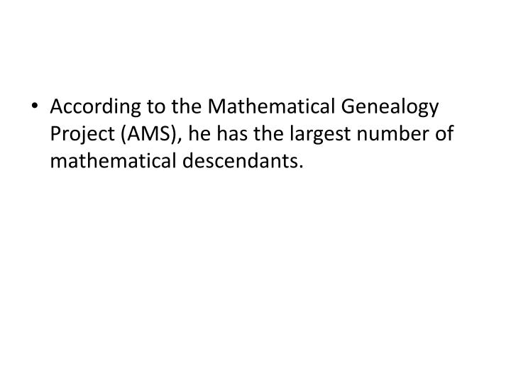 According to the Mathematical Genealogy Project (AMS), he has the largest number of mathematical descendants.