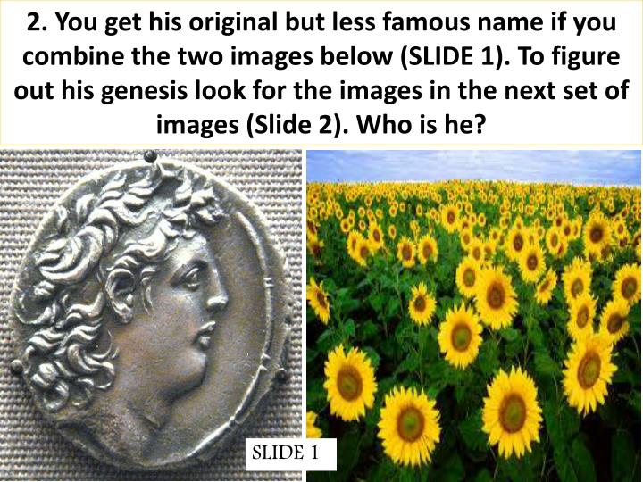 2. You get his original but less famous name if you combine the two images below (SLIDE 1). To figure out his genesis look for the images in the next set of images (Slide 2). Who is he?