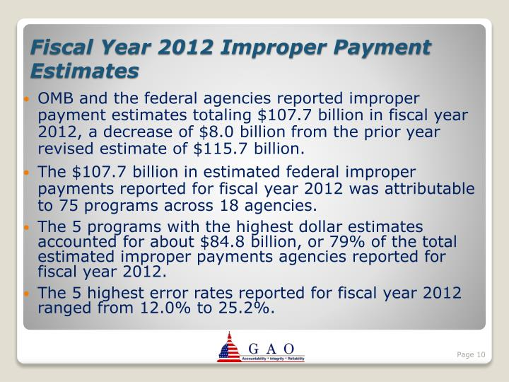 OMB and the federal agencies reported improper payment estimates totaling $107.7 billion in fiscal year 2012, a decrease of $8.0 billion from the prior year revised estimate of $115.7 billion.