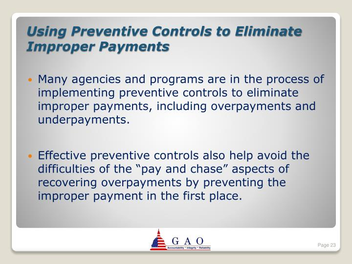 Many agencies and programs are in the process of implementing preventive controls to eliminate improper payments, including overpayments and underpayments.