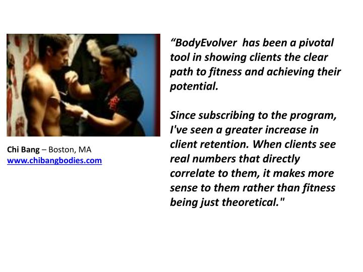 """BodyEvolver  has been a pivotal tool in showing clients the clear path to fitness and achieving their potential."