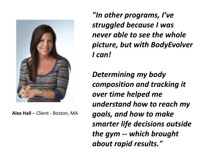 """In other programs, I've struggled because I was never able to see the whole picture, but with BodyEvolver I can!"