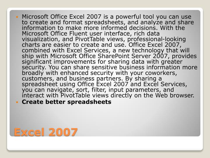 Microsoft Office Excel 2007 is a powerful tool you can use to create and format spreadsheets, and analyze and share information to make more informed decisions. With the Microsoft Office Fluent user interface, rich data visualization, and PivotTable views, professional-looking charts are easier to create and use. Office Excel 2007, combined with Excel Services, a new technology that will ship with Microsoft Office SharePoint Server 2007, provides significant improvements for sharing data with greater security. You can share sensitive business information more broadly with enhanced security with your coworkers, customers, and business partners. By sharing a spreadsheet using Office Excel 2007 and Excel Services, you can navigate, sort, filter, input parameters, and interact with PivotTable views directly on the Web browser.