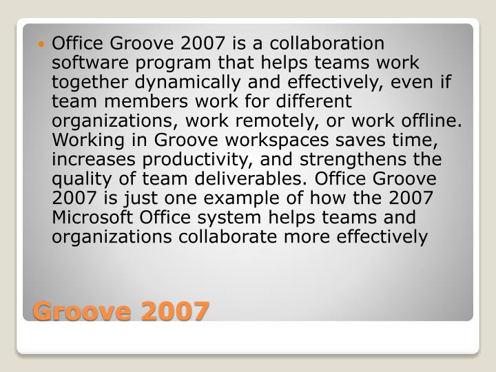 Office Groove 2007 is a collaboration software program that helps teams work together dynamically and effectively, even if team members work for different organizations, work remotely, or work offline. Working in Groove workspaces saves time, increases productivity, and strengthens the quality of team deliverables. Office Groove 2007 is just one example of how the 2007 Microsoft Office system helps teams and organizations collaborate more effectively