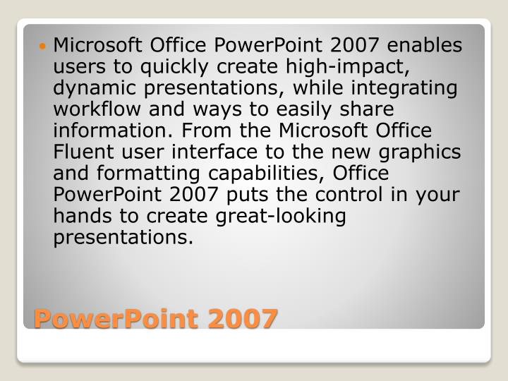 Microsoft Office PowerPoint 2007 enables users to quickly create high-impact, dynamic presentations, while integrating workflow and ways to easily share information. From the Microsoft Office Fluent user interface to the new graphics and formatting capabilities, Office PowerPoint 2007 puts the control in your hands to create great-looking presentations.