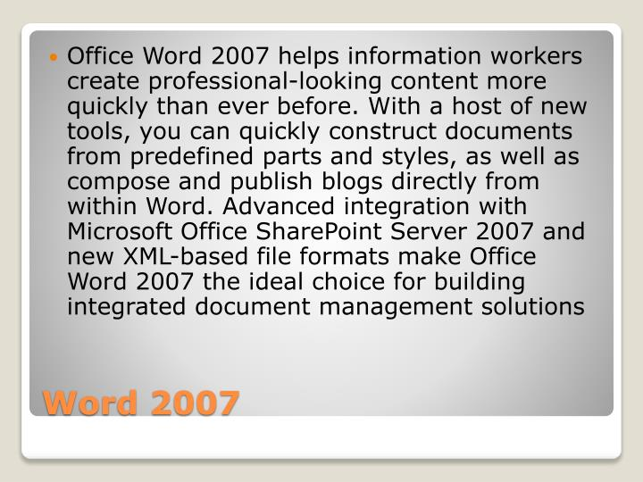 Office Word 2007 helps information workers create professional-looking content more quickly than ever before. With a host of new tools, you can quickly construct documents from predefined parts and styles, as well as compose and publish blogs directly from within Word. Advanced integration with Microsoft Office SharePoint Server 2007 and new XML-based file formats make Office Word 2007 the ideal choice for building integrated document management solutions