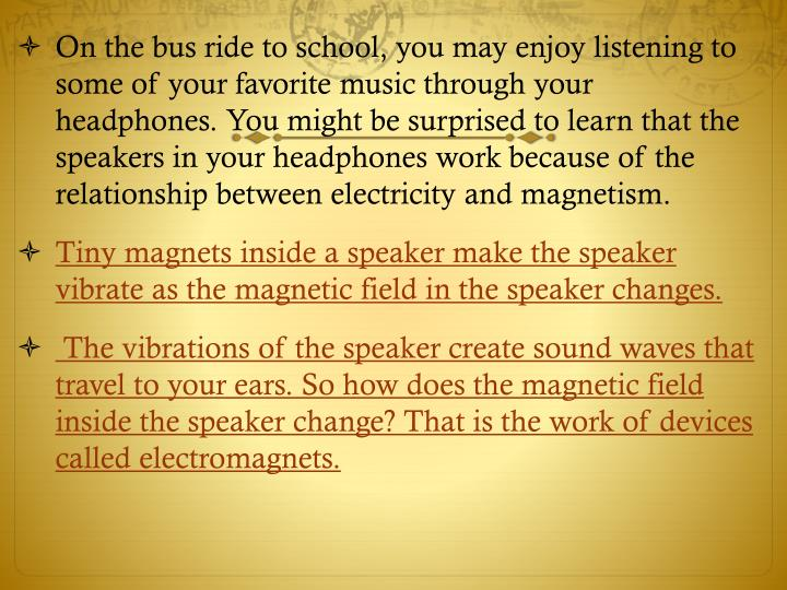 On the bus ride to school, you may enjoy listening to some of your favorite music through your headphones. You might be surprised to learn that the speakers in your headphones work because of the relationship between electricity and magnetism.