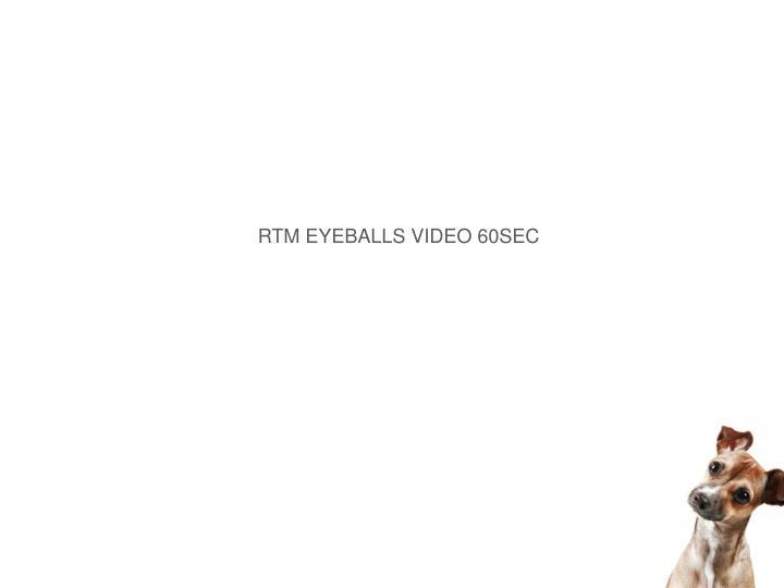 RTM EYEBALLS VIDEO 60SEC