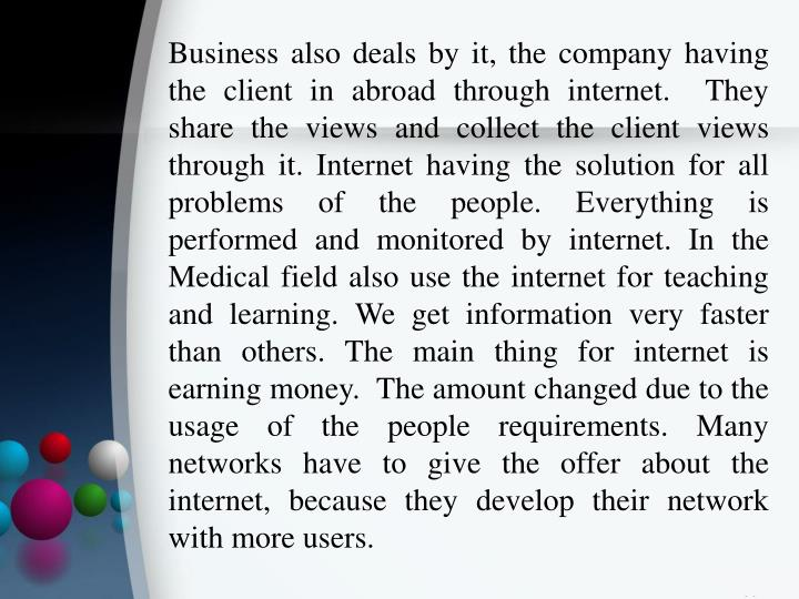 Business also deals by it, the company having the client in abroad through internet.  They share the views and collect the client views through it. Internet having the solution for all problems of the people. Everything is performed and monitored by internet. In the Medical field also use the internet for teaching and learning. We get information very faster than others. The main thing for internet is earning money.  The amount changed due to the usage of the people requirements. Many networks have to give the offer about the internet, because they develop their network with more users.