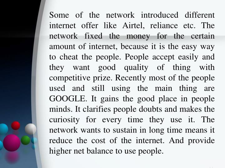 Some of the network introduced different internet offer like Airtel, reliance etc. The network fixed the money for the certain amount of internet, because it is the easy way to cheat the people. People accept easily and they want good quality of thing with competitive prize. Recently most of the people used and still using the main thing are GOOGLE. It gains the good place in people minds. It clarifies people doubts and makes the curiosity for every time they use it. The network wants to sustain in long time means it reduce the cost of the internet. And provide higher net balance to use people.