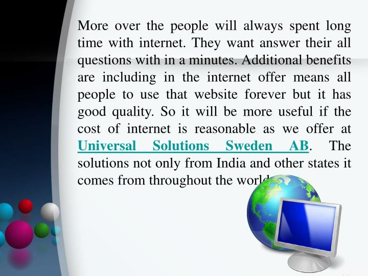 More over the people will always spent long time with internet. They want answer their all questions with in a minutes. Additional benefits are including in the internet offer means all people to use that website forever but it has good quality. So it will be more useful if the cost of internet is reasonable as we offer at