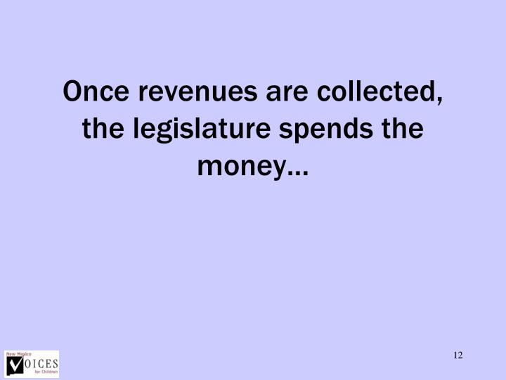 Once revenues are collected, the legislature spends the money…