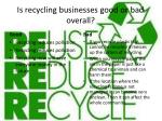 is recycling businesses good or bad overall