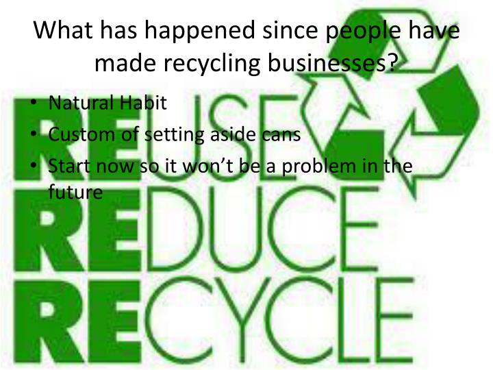 What has happened since people have made recycling businesses?